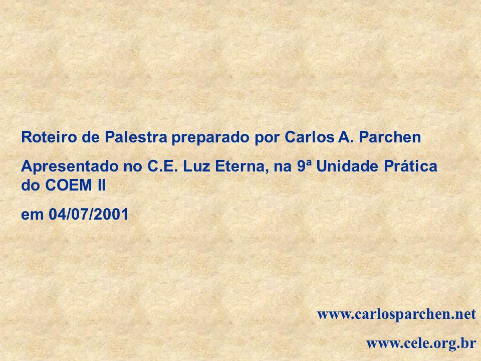 Roteiro de Palestra preparado por Carlos A. Parchen Apresentado no C.E. Luz Eterna, na 9ª Unidade Prática do COEM II em 04/07/2001 www.carlosparchen.n