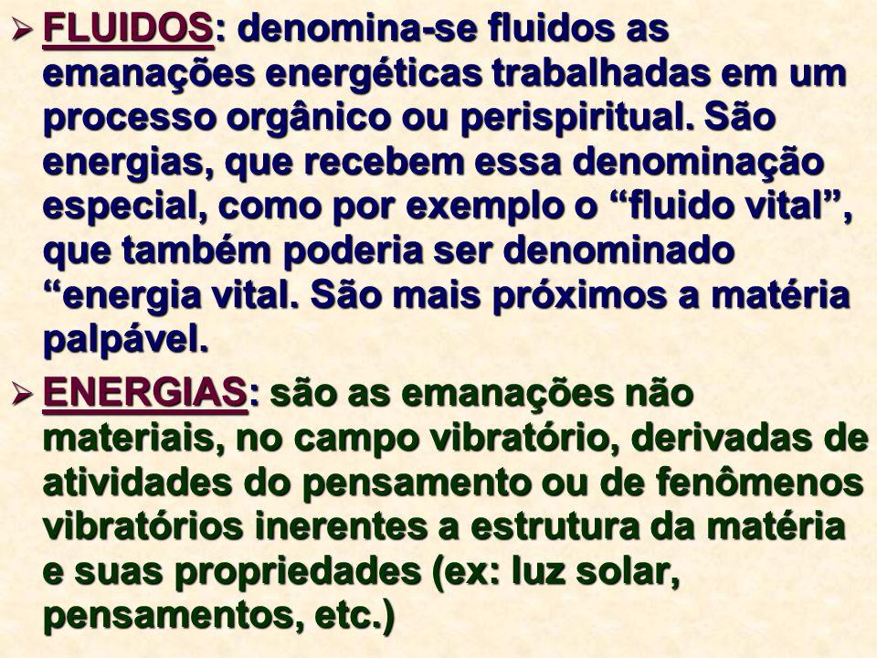  FLUIDOS: denomina-se fluidos as emanações energéticas trabalhadas em um processo orgânico ou perispiritual. São energias, que recebem essa denominaç