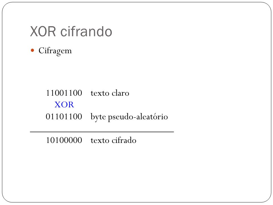 XOR cifrando Cifragem 11001100 texto claro XOR 01101100 byte pseudo-aleatório _____________________________ 10100000 texto cifrado