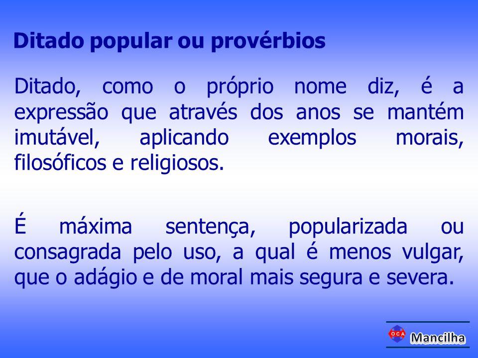 Ditado, como o próprio nome diz, é a expressão que através dos anos se mantém imutável, aplicando exemplos morais, filosóficos e religiosos. É máxima