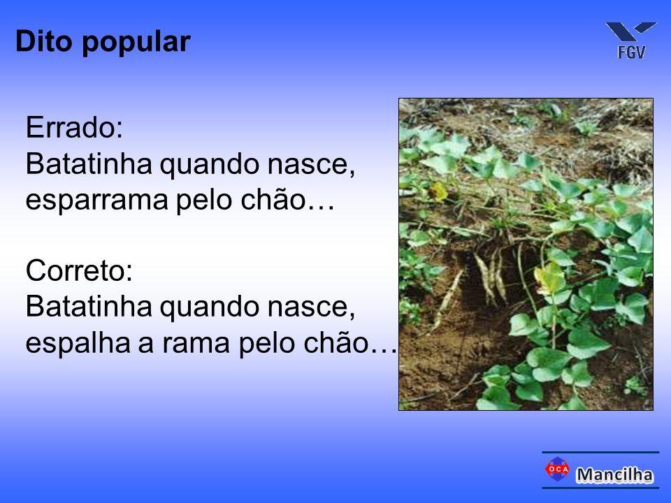 Errado: Batatinha quando nasce, esparrama pelo chão… Correto: Batatinha quando nasce, espalha a rama pelo chão… Dito popular