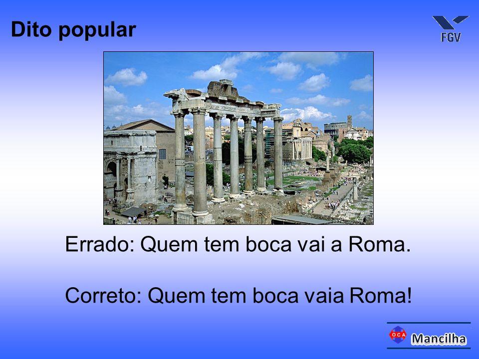 Errado: Quem tem boca vai a Roma. Correto: Quem tem boca vaia Roma! Dito popular