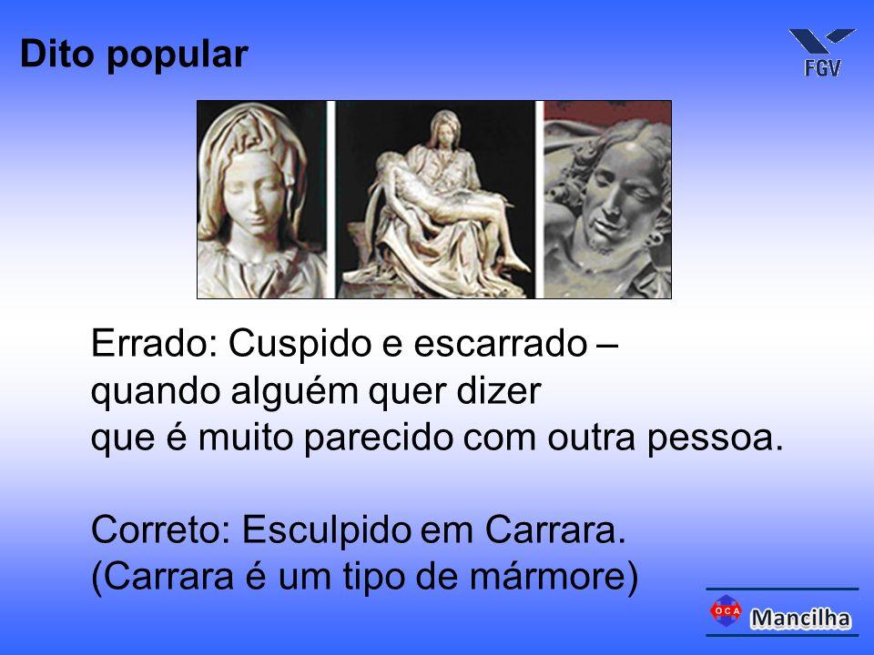 Errado: Cuspido e escarrado – quando alguém quer dizer que é muito parecido com outra pessoa. Correto: Esculpido em Carrara. (Carrara é um tipo de már