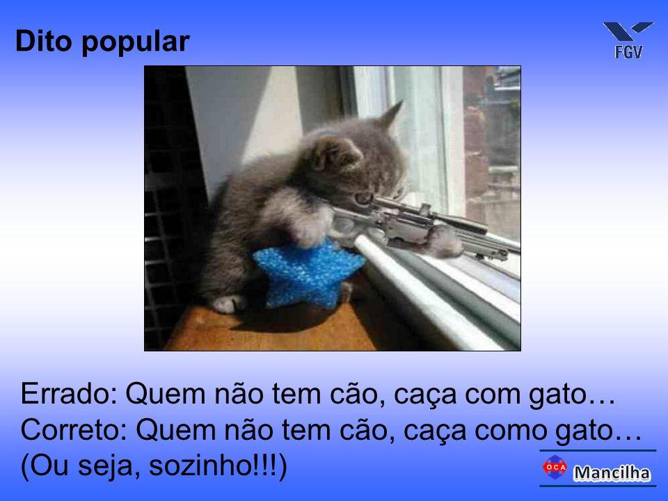 Errado: Quem não tem cão, caça com gato… Correto: Quem não tem cão, caça como gato… (Ou seja, sozinho!!!) Dito popular