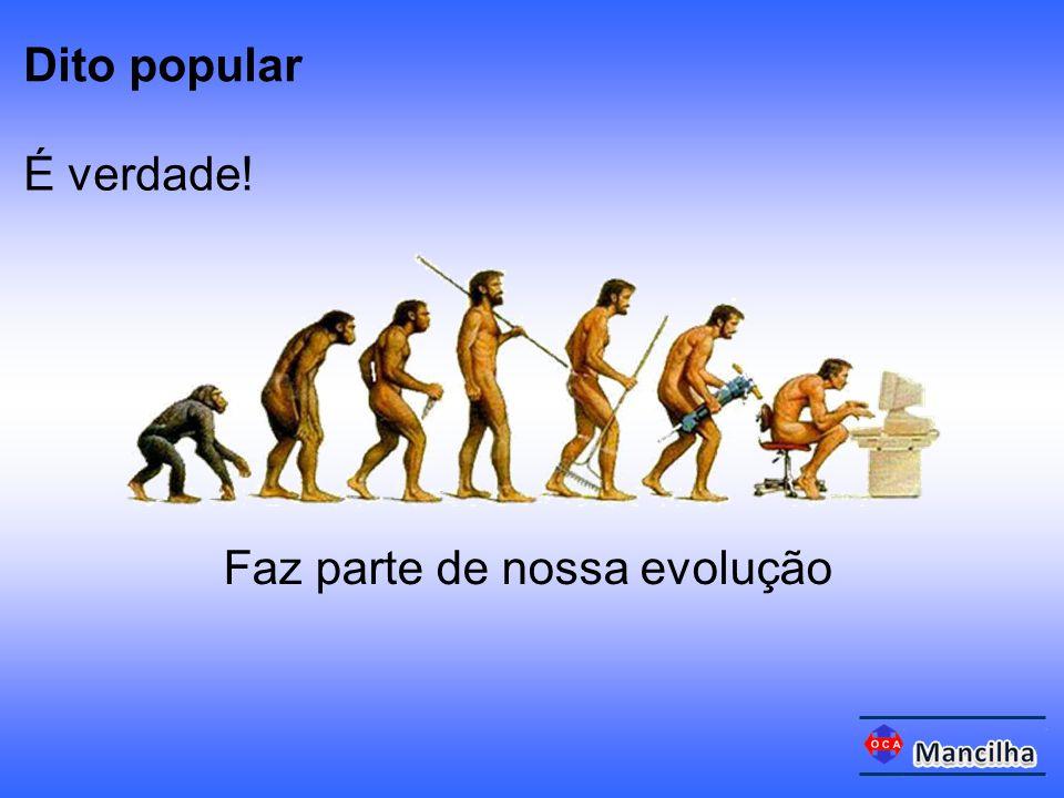 É verdade! Faz parte de nossa evolução