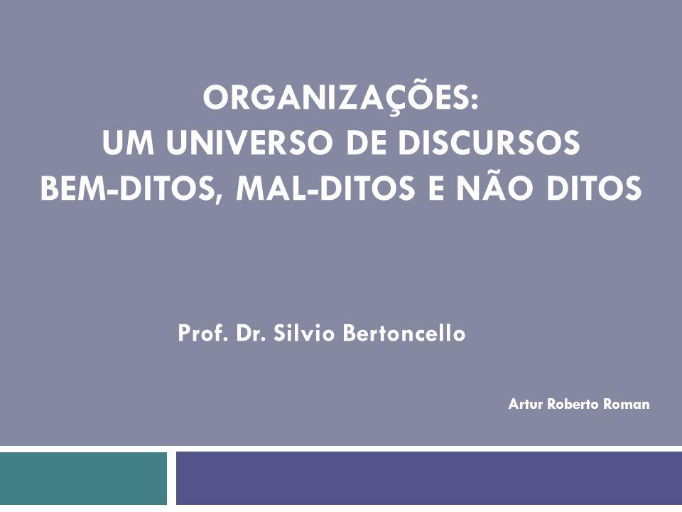 Prof. Dr. Silvio Bertoncello ORGANIZAÇÕES: UM UNIVERSO DE DISCURSOS BEM-DITOS, MAL-DITOS E NÃO DITOS Artur Roberto Roman