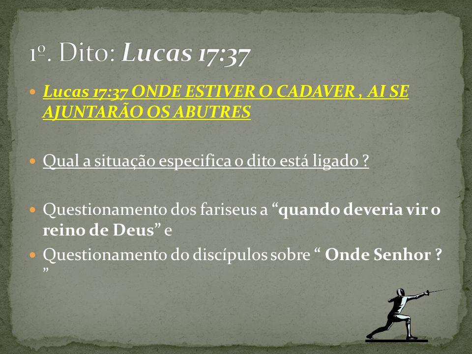 """Lucas 17:37 ONDE ESTIVER O CADAVER, AI SE AJUNTARÃO OS ABUTRES Qual a situação especifica o dito está ligado ? Questionamento dos fariseus a """"quando d"""