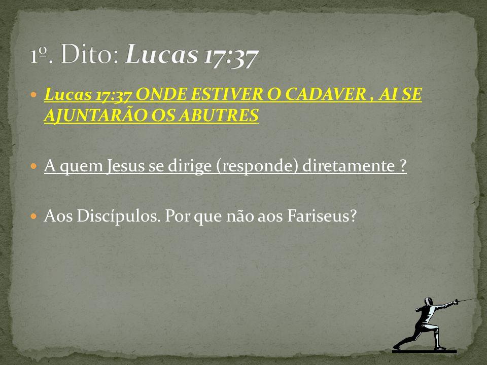 Lucas 17:37 ONDE ESTIVER O CADAVER, AI SE AJUNTARÃO OS ABUTRES A quem Jesus se dirige (responde) diretamente ? Aos Discípulos. Por que não aos Fariseu