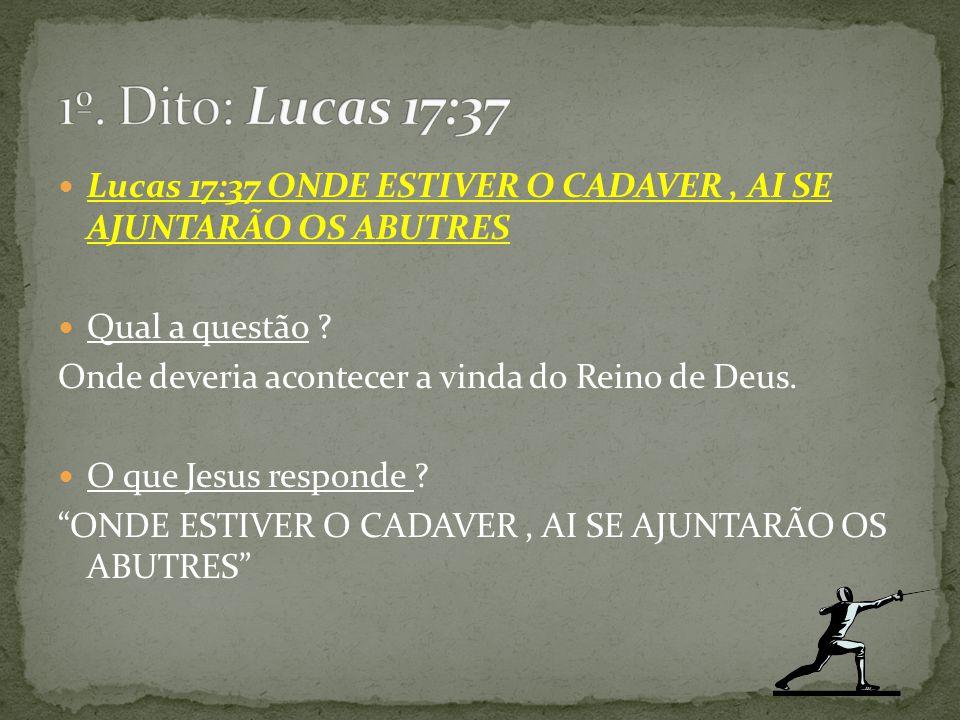 Lucas 17:37 ONDE ESTIVER O CADAVER, AI SE AJUNTARÃO OS ABUTRES Qual a questão ? Onde deveria acontecer a vinda do Reino de Deus. O que Jesus responde
