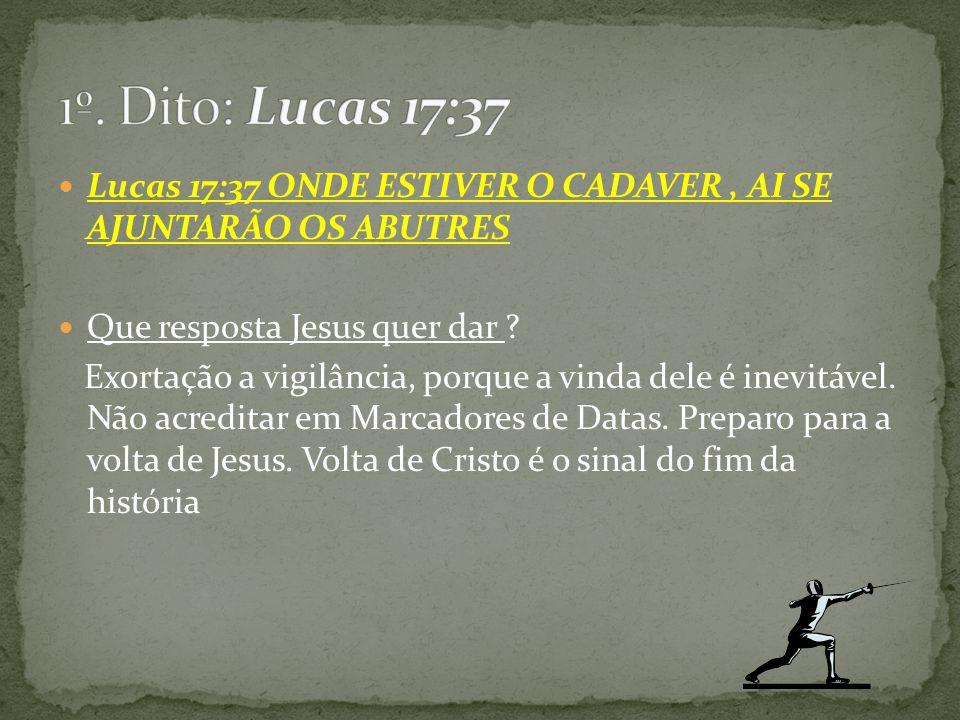 Lucas 17:37 ONDE ESTIVER O CADAVER, AI SE AJUNTARÃO OS ABUTRES Que resposta Jesus quer dar ? Exortação a vigilância, porque a vinda dele é inevitável.
