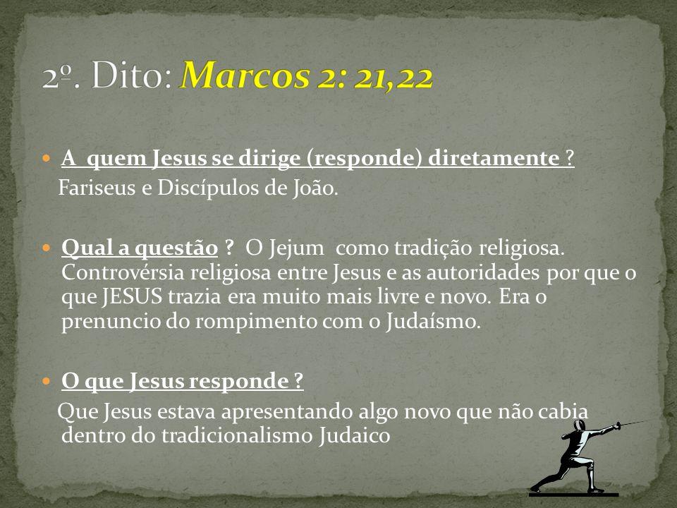 A quem Jesus se dirige (responde) diretamente ? Fariseus e Discípulos de João. Qual a questão ? O Jejum como tradição religiosa. Controvérsia religios