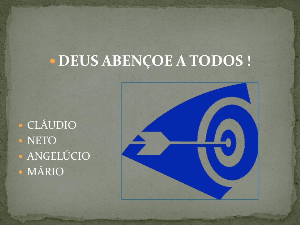 DEUS ABENÇOE A TODOS ! CLÁUDIO NETO ANGELÚCIO MÁRIO