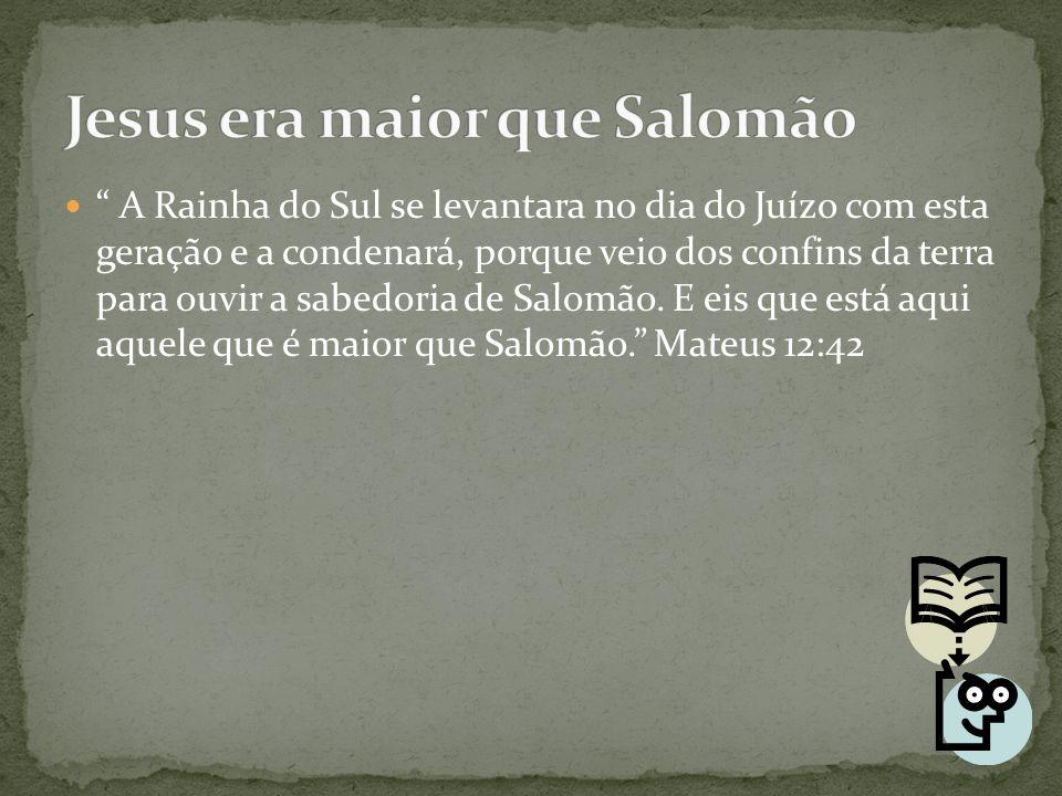 """"""" A Rainha do Sul se levantara no dia do Juízo com esta geração e a condenará, porque veio dos confins da terra para ouvir a sabedoria de Salomão. E e"""
