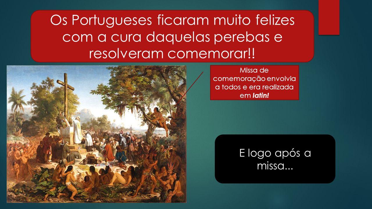 Os Portugueses ficaram muito felizes com a cura daquelas perebas e resolveram comemorar!.