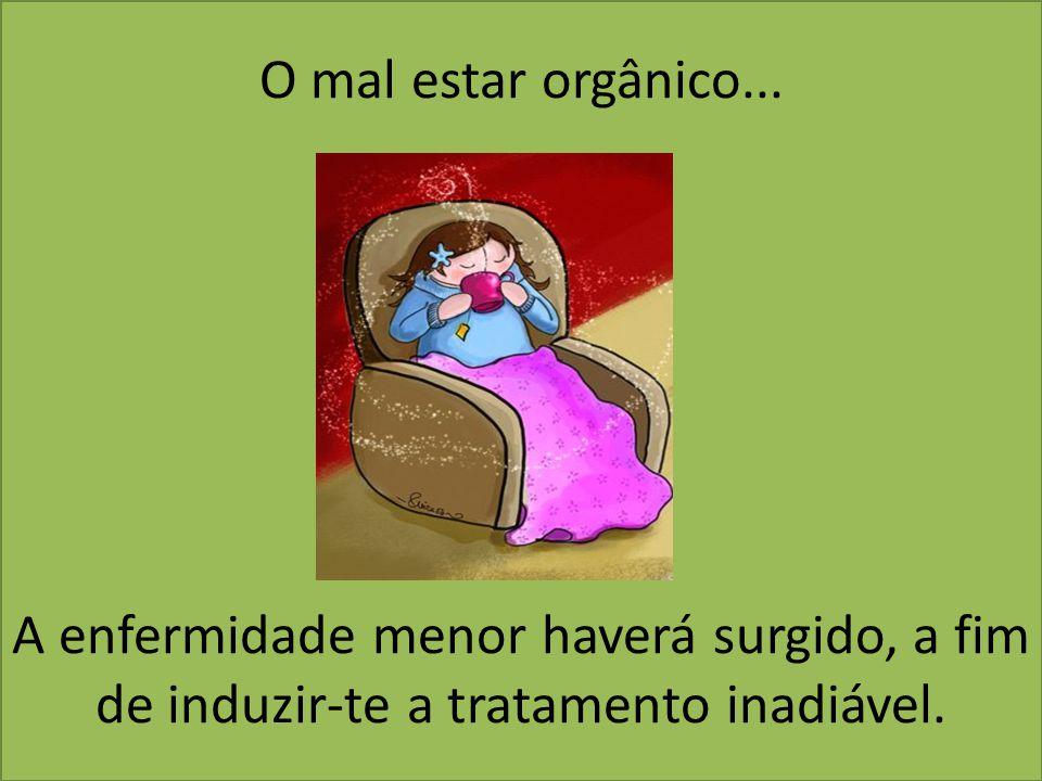 O mal estar orgânico... A enfermidade menor haverá surgido, a fim de induzir-te a tratamento inadiável.
