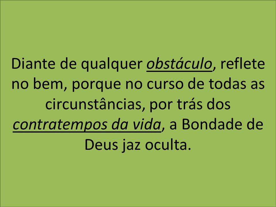Diante de qualquer obstáculo, reflete no bem, porque no curso de todas as circunstâncias, por trás dos contratempos da vida, a Bondade de Deus jaz ocu