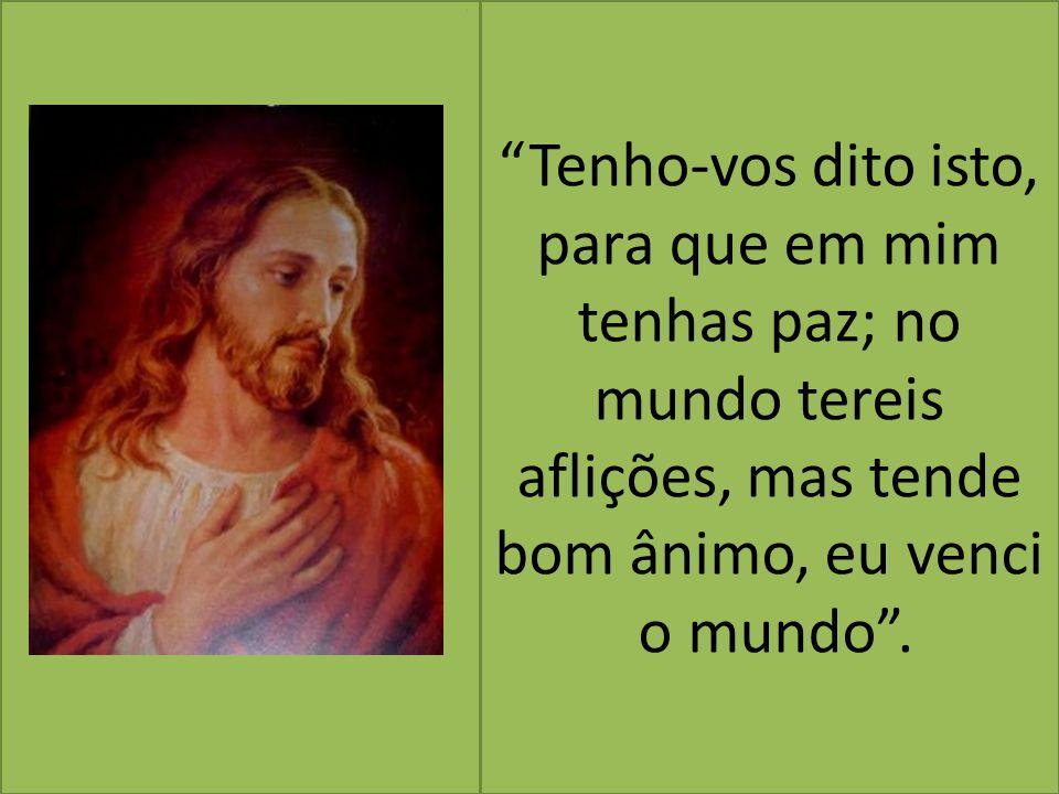 """""""Tenho-vos dito isto, para que em mim tenhas paz; no mundo tereis aflições, mas tende bom ânimo, eu venci o mundo"""". i"""