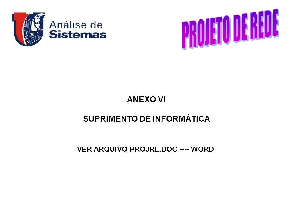 ANEXO VI SUPRIMENTO DE INFORMÁTICA VER ARQUIVO PROJRL.DOC ---- WORD