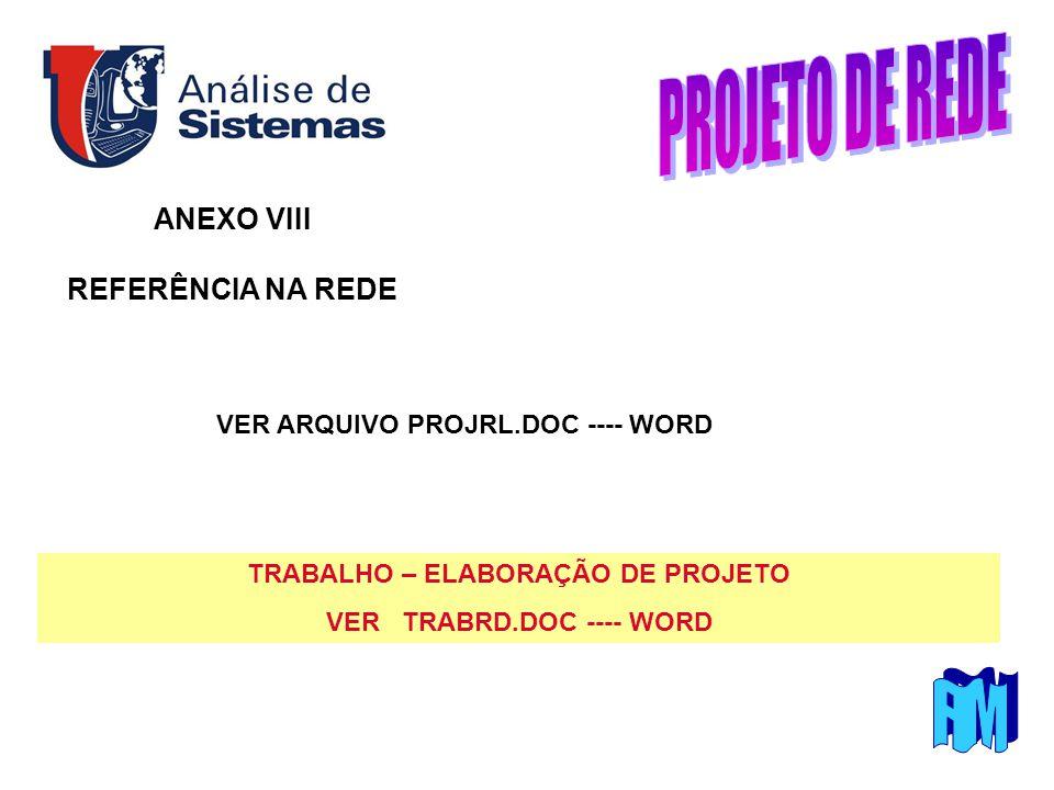 ANEXO VIII REFERÊNCIA NA REDE TRABALHO – ELABORAÇÃO DE PROJETO VER TRABRD.DOC ---- WORD VER ARQUIVO PROJRL.DOC ---- WORD