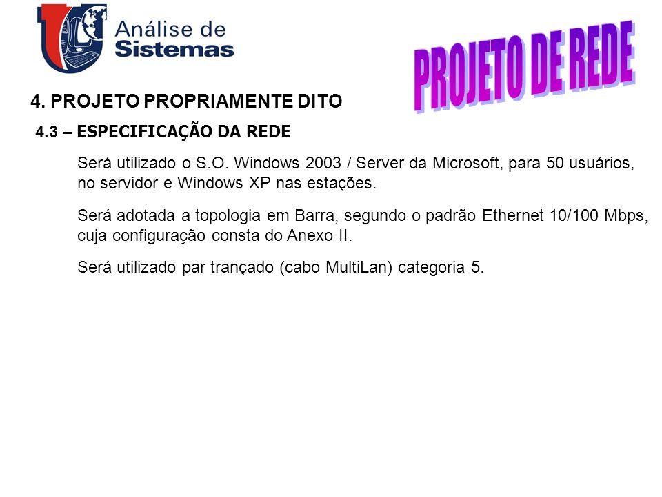 4. PROJETO PROPRIAMENTE DITO 4.3 – ESPECIFICAÇÃO DA REDE Será utilizado o S.O. Windows 2003 / Server da Microsoft, para 50 usuários, no servidor e Win