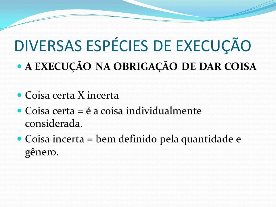 DIVERSAS ESPÉCIES DE EXECUÇÃO A EXECUÇÃO NA OBRIGAÇÃO DE DAR COISA Coisa certa X incerta Coisa certa = é a coisa individualmente considerada. Coisa in