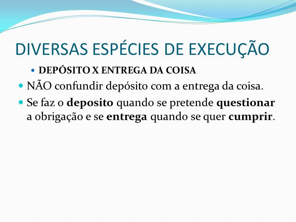 DIVERSAS ESPÉCIES DE EXECUÇÃO DEPÓSITO X ENTREGA DA COISA NÃO confundir depósito com a entrega da coisa. Se faz o deposito quando se pretende question