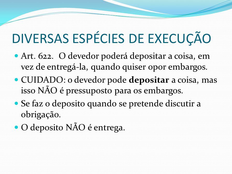 DIVERSAS ESPÉCIES DE EXECUÇÃO Art. 622. O devedor poderá depositar a coisa, em vez de entregá-la, quando quiser opor embargos. CUIDADO: o devedor pode