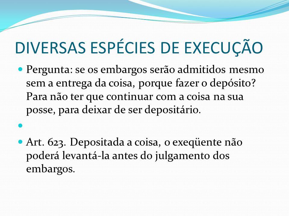 DIVERSAS ESPÉCIES DE EXECUÇÃO Pergunta: se os embargos serão admitidos mesmo sem a entrega da coisa, porque fazer o depósito? Para não ter que continu
