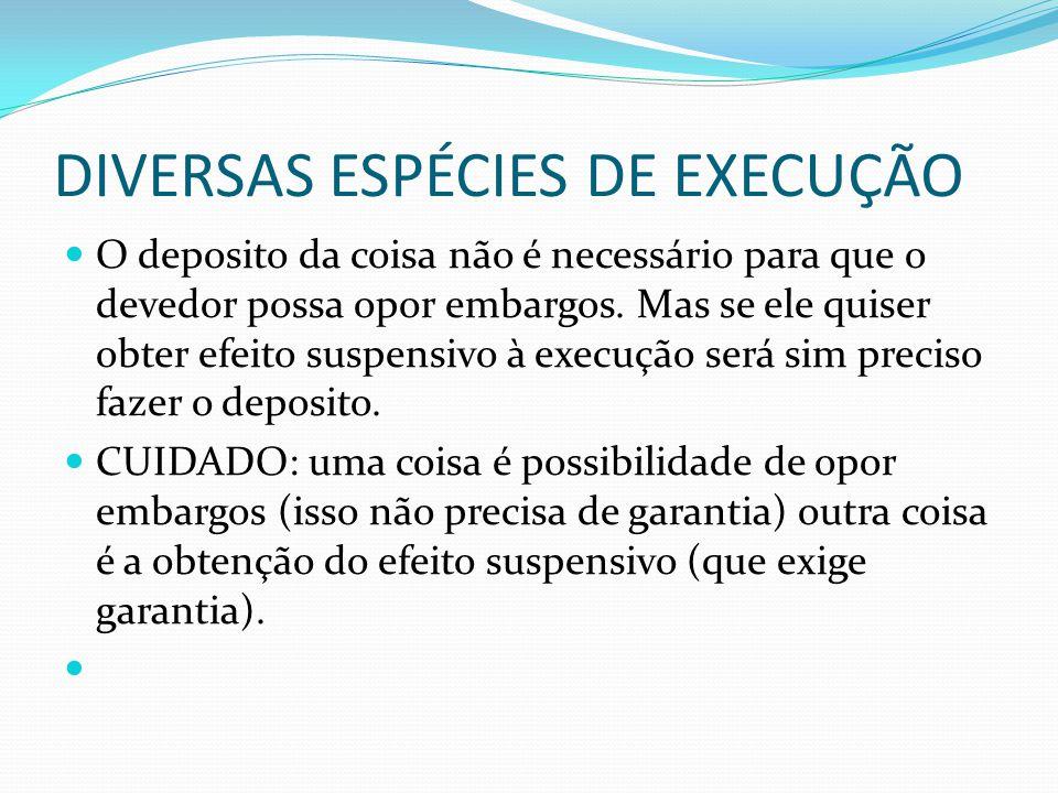 DIVERSAS ESPÉCIES DE EXECUÇÃO O deposito da coisa não é necessário para que o devedor possa opor embargos. Mas se ele quiser obter efeito suspensivo à