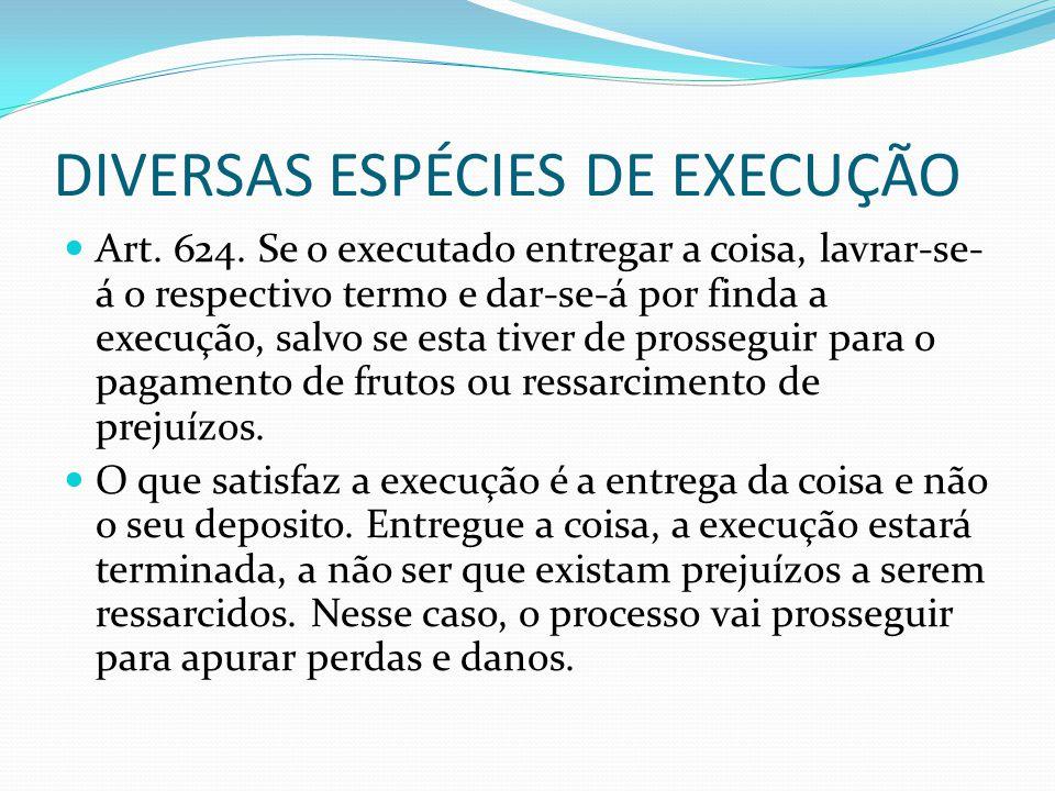 DIVERSAS ESPÉCIES DE EXECUÇÃO Art. 624. Se o executado entregar a coisa, lavrar-se- á o respectivo termo e dar-se-á por finda a execução, salvo se est