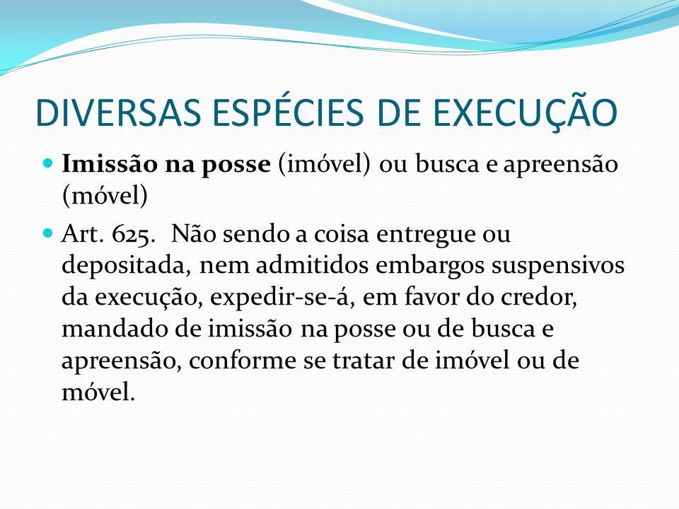 DIVERSAS ESPÉCIES DE EXECUÇÃO Imissão na posse (imóvel) ou busca e apreensão (móvel) Art. 625. Não sendo a coisa entregue ou depositada, nem admitidos