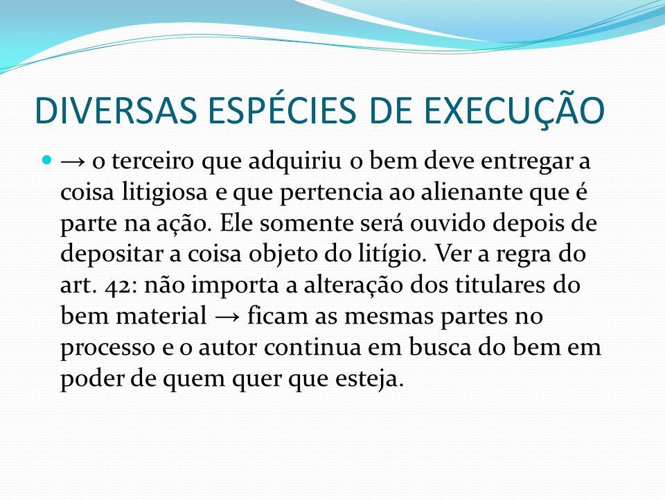 DIVERSAS ESPÉCIES DE EXECUÇÃO → o terceiro que adquiriu o bem deve entregar a coisa litigiosa e que pertencia ao alienante que é parte na ação. Ele so