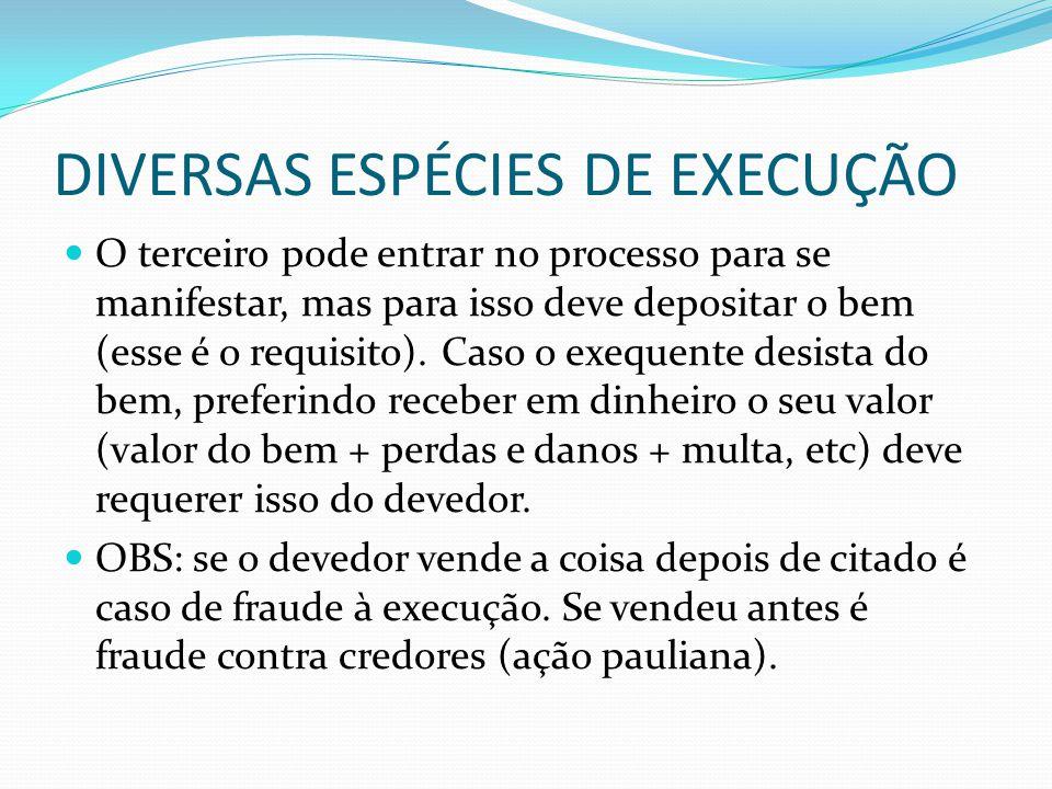 DIVERSAS ESPÉCIES DE EXECUÇÃO O terceiro pode entrar no processo para se manifestar, mas para isso deve depositar o bem (esse é o requisito). Caso o e