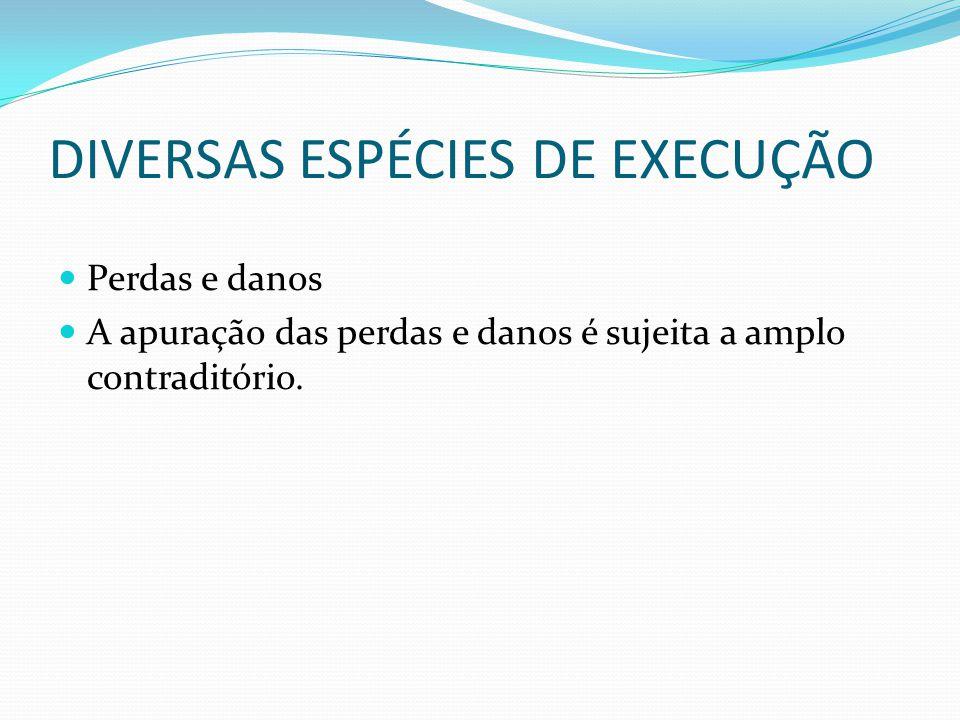 DIVERSAS ESPÉCIES DE EXECUÇÃO Perdas e danos A apuração das perdas e danos é sujeita a amplo contraditório.