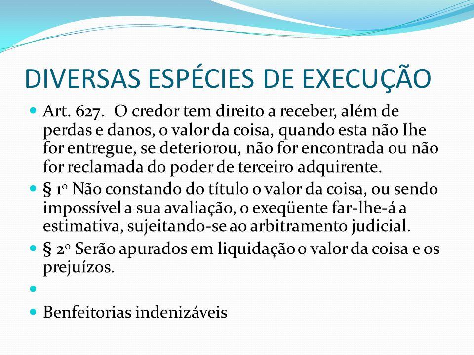 DIVERSAS ESPÉCIES DE EXECUÇÃO Art. 627. O credor tem direito a receber, além de perdas e danos, o valor da coisa, quando esta não Ihe for entregue, se