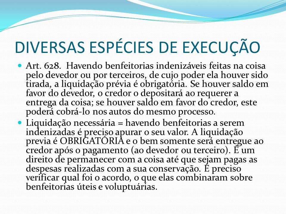 DIVERSAS ESPÉCIES DE EXECUÇÃO Art. 628. Havendo benfeitorias indenizáveis feitas na coisa pelo devedor ou por terceiros, de cujo poder ela houver sido