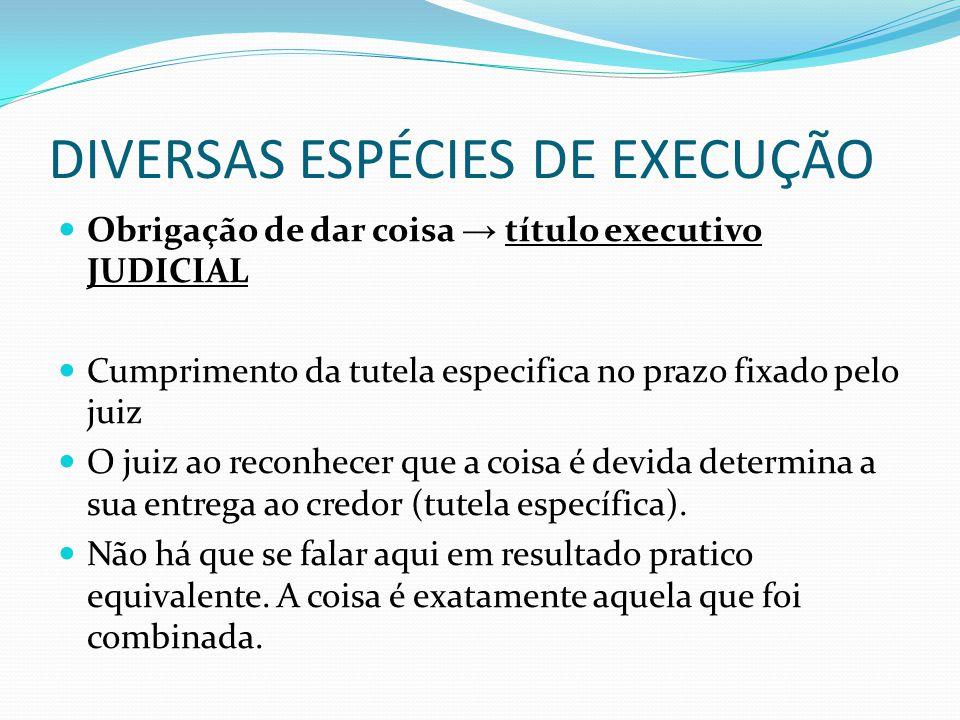 DIVERSAS ESPÉCIES DE EXECUÇÃO Obrigação de dar coisa → título executivo JUDICIAL Cumprimento da tutela especifica no prazo fixado pelo juiz O juiz ao