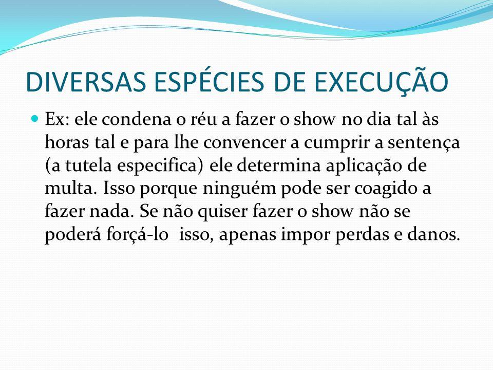 DIVERSAS ESPÉCIES DE EXECUÇÃO Ex: ele condena o réu a fazer o show no dia tal às horas tal e para lhe convencer a cumprir a sentença (a tutela especif