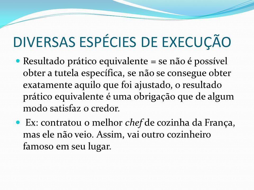DIVERSAS ESPÉCIES DE EXECUÇÃO Resultado prático equivalente = se não é possível obter a tutela específica, se não se consegue obter exatamente aquilo
