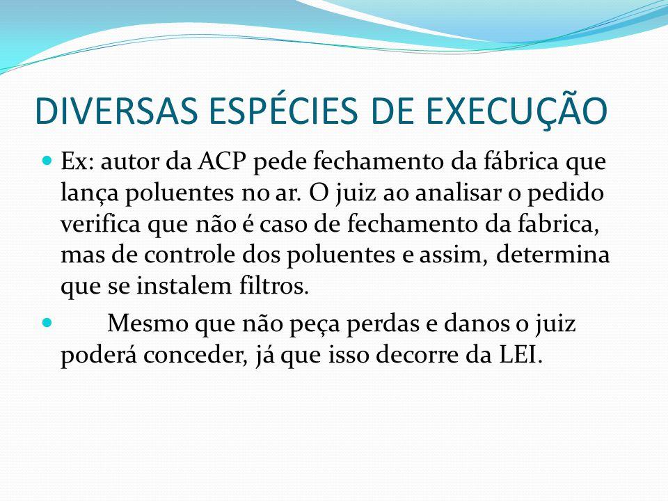 DIVERSAS ESPÉCIES DE EXECUÇÃO Ex: autor da ACP pede fechamento da fábrica que lança poluentes no ar. O juiz ao analisar o pedido verifica que não é ca