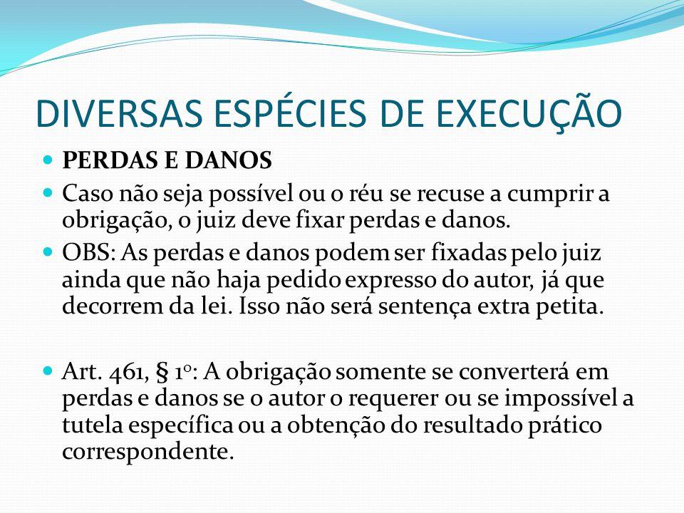 DIVERSAS ESPÉCIES DE EXECUÇÃO PERDAS E DANOS Caso não seja possível ou o réu se recuse a cumprir a obrigação, o juiz deve fixar perdas e danos. OBS: A