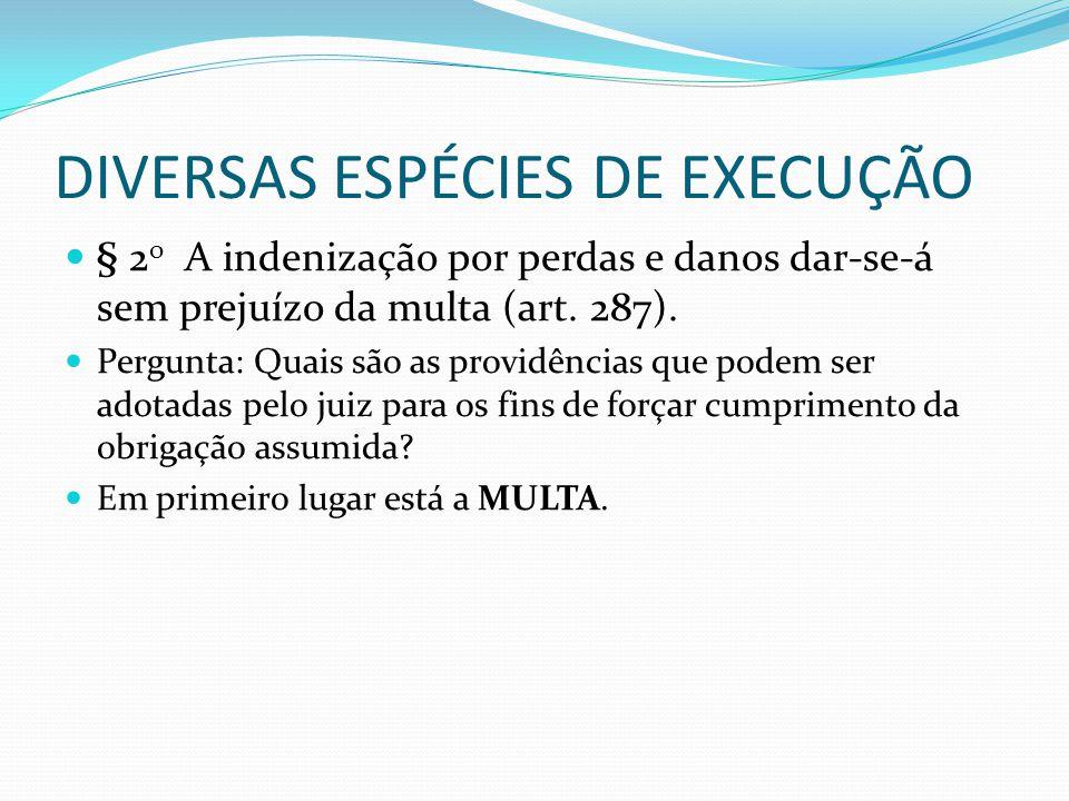 DIVERSAS ESPÉCIES DE EXECUÇÃO § 2 o A indenização por perdas e danos dar-se-á sem prejuízo da multa (art. 287). Pergunta: Quais são as providências qu