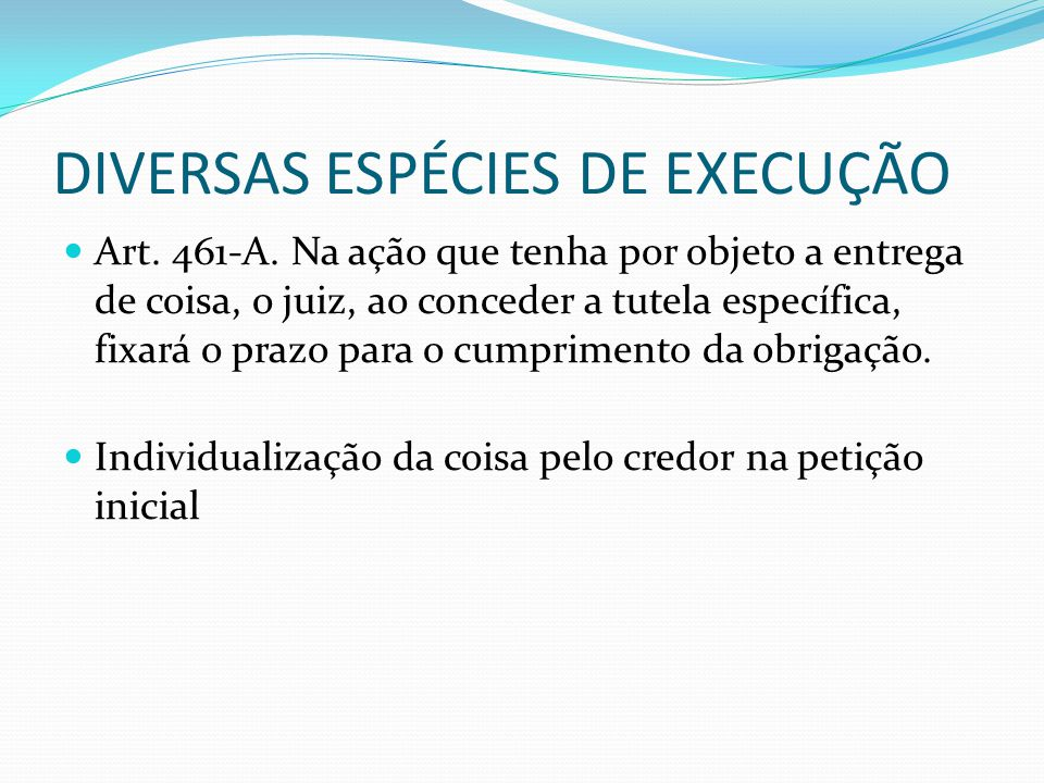 DIVERSAS ESPÉCIES DE EXECUÇÃO Art. 461-A. Na ação que tenha por objeto a entrega de coisa, o juiz, ao conceder a tutela específica, fixará o prazo par