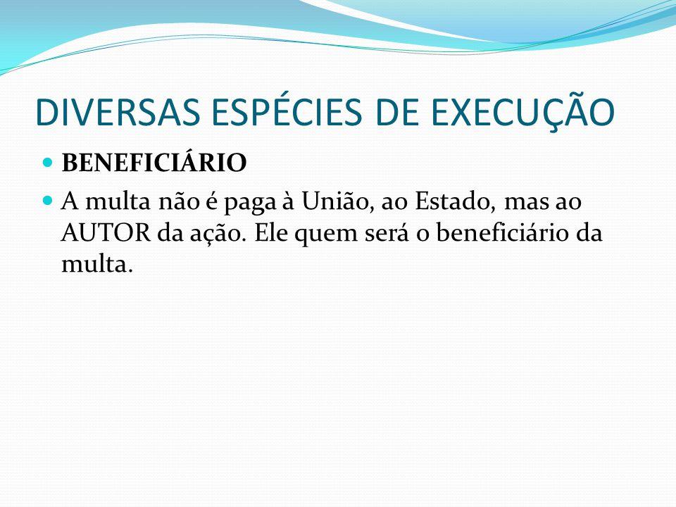 DIVERSAS ESPÉCIES DE EXECUÇÃO BENEFICIÁRIO A multa não é paga à União, ao Estado, mas ao AUTOR da ação. Ele quem será o beneficiário da multa.