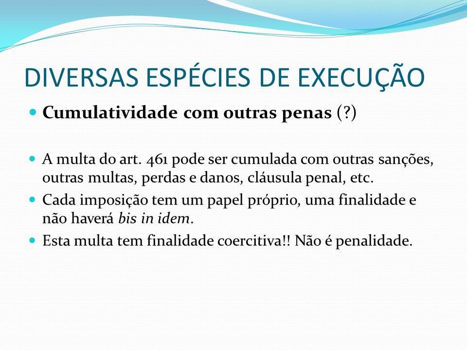 DIVERSAS ESPÉCIES DE EXECUÇÃO Cumulatividade com outras penas (?) A multa do art. 461 pode ser cumulada com outras sanções, outras multas, perdas e da