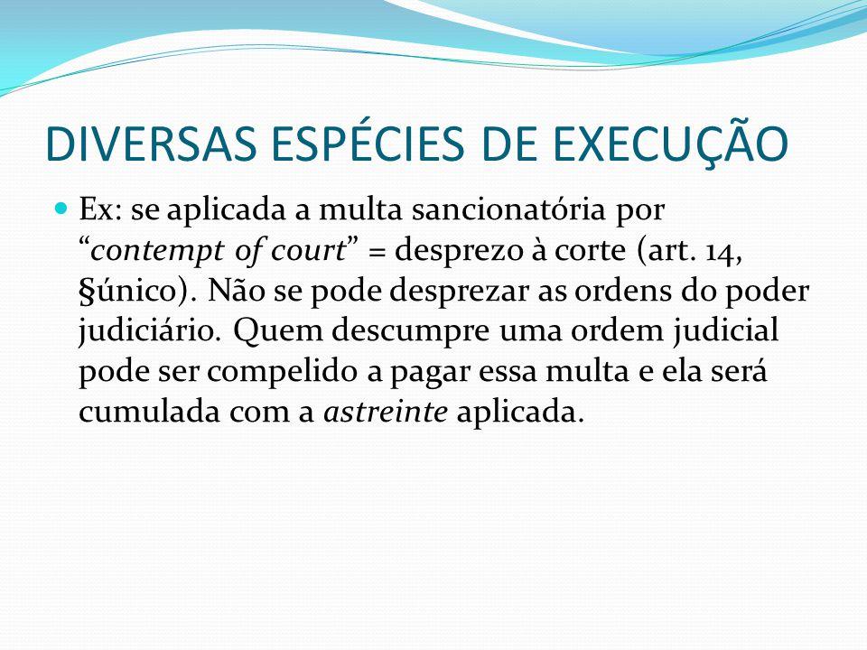 """DIVERSAS ESPÉCIES DE EXECUÇÃO Ex: se aplicada a multa sancionatória por """"contempt of court"""" = desprezo à corte (art. 14, §único). Não se pode despreza"""