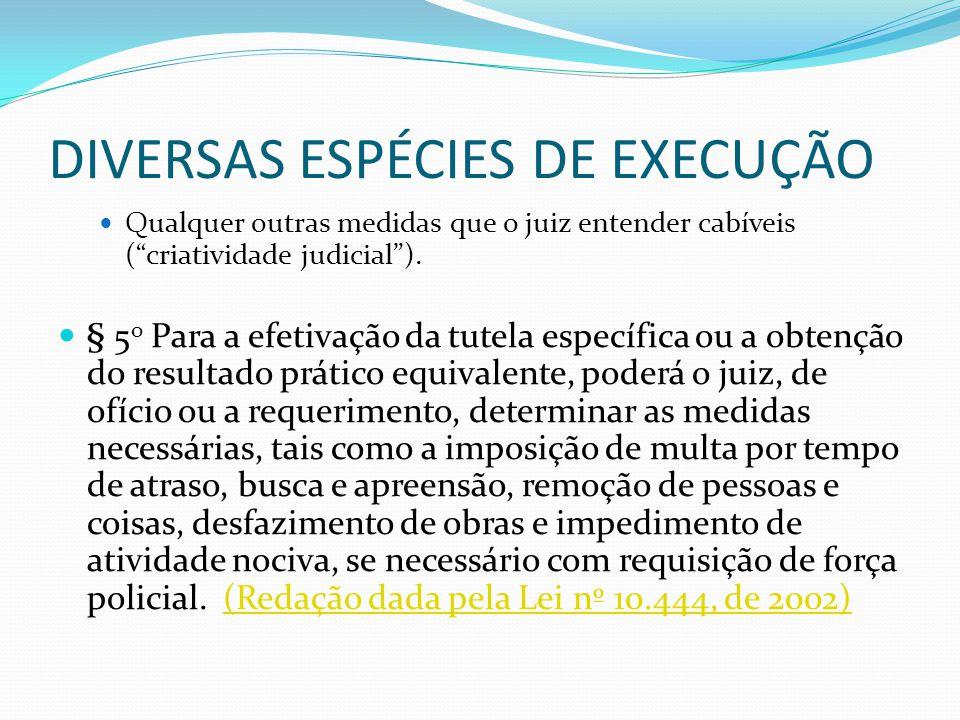 """DIVERSAS ESPÉCIES DE EXECUÇÃO Qualquer outras medidas que o juiz entender cabíveis (""""criatividade judicial""""). § 5 o Para a efetivação da tutela especí"""