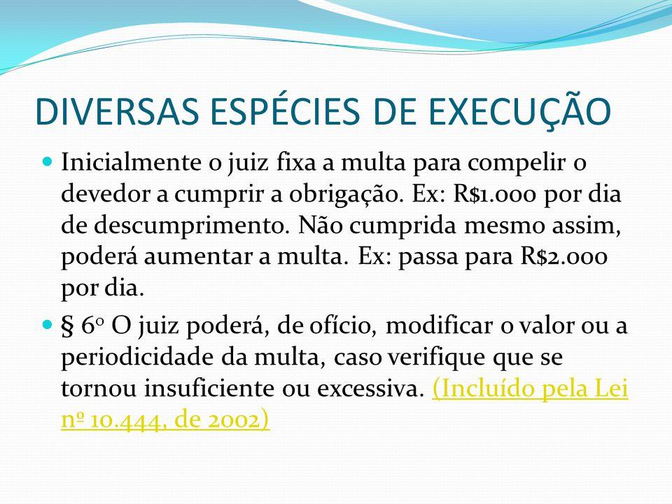DIVERSAS ESPÉCIES DE EXECUÇÃO Inicialmente o juiz fixa a multa para compelir o devedor a cumprir a obrigação. Ex: R$1.000 por dia de descumprimento. N