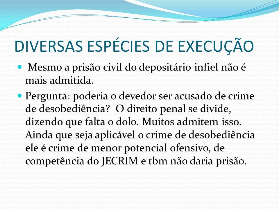 DIVERSAS ESPÉCIES DE EXECUÇÃO Mesmo a prisão civil do depositário infiel não é mais admitida. Pergunta: poderia o devedor ser acusado de crime de deso