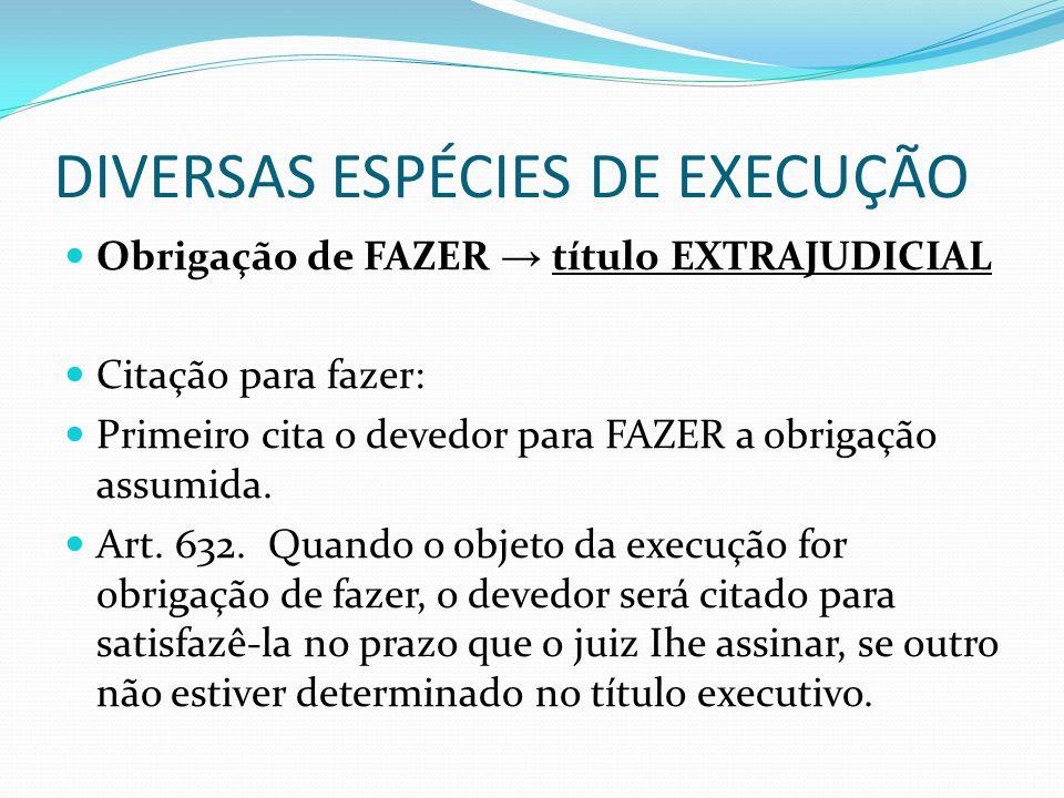 DIVERSAS ESPÉCIES DE EXECUÇÃO Obrigação de FAZER → título EXTRAJUDICIAL Citação para fazer: Primeiro cita o devedor para FAZER a obrigação assumida. A